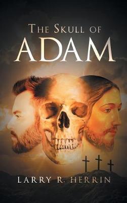 The Skull of Adam by Larry R Herrin
