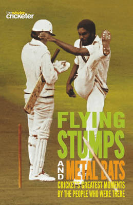 Flying Stumps and Metal Bats: Cricket's Greatest Moments by the People Who Were There by Wisden Cricketer's Almanack