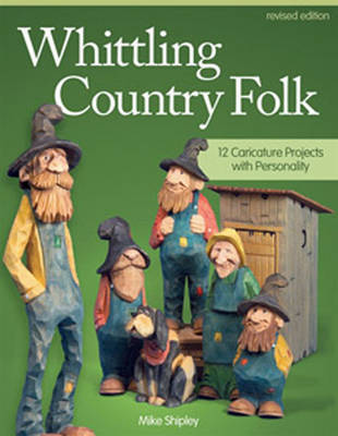 Whittling Country Folk, Rev Edn by Mike Shipley