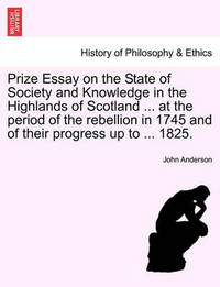 Prize Essay on the State of Society and Knowledge in the Highlands of Scotland ... at the Period of the Rebellion in 1745 and of Their Progress Up to ... 1825. by John Anderson