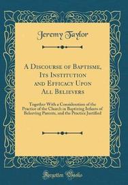 A Discourse of Baptisme, Its Institution and Efficacy Upon All Believers by Jeremy Taylor image