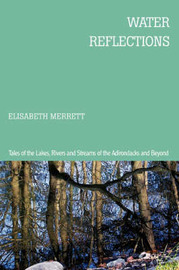 Water Reflections: Tales of the Lakes, Rivers and Streams of the Adirondacks and Beyond by Elisabeth Merrett