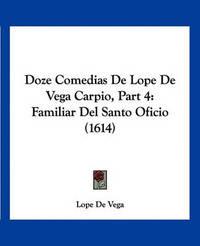 Doze Comedias de Lope de Vega Carpio, Part 4: Familiar del Santo Oficio (1614) by Lope , de Vega