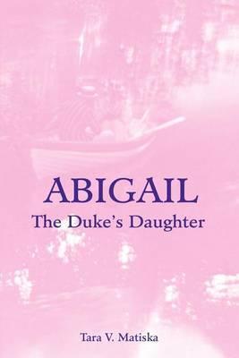 Abigail: The Duke's Daughter by Tara V. Matiska