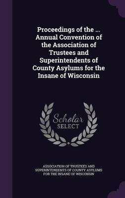Proceedings of the ... Annual Convention of the Association of Trustees and Superintendents of County Asylums for the Insane of Wisconsin