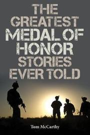 The Greatest Medal of Honor Stories Ever Told by Tom McCarthy