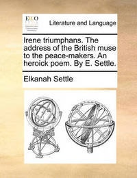 Irene Triumphans. the Address of the British Muse to the Peace-Makers. an Heroick Poem. by E. Settle. by Elkanah Settle