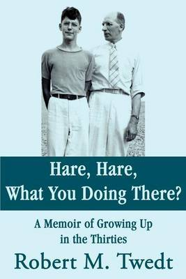 Hare, Hare, What You Doing There?: A Memoir of Growing Up in the Thirties by Robert M. Twedt