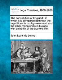 The Constitution of England: In Which It Is Compared Both with the Republican Form of Government, and the Other Monarchies in Europe: With a Sketch of the Author's Life. by Jean Louis De Lolme