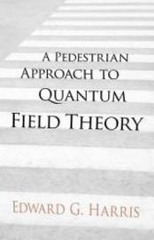 A Pedestrian Approach to Quantum Field Theory by Edward Harris