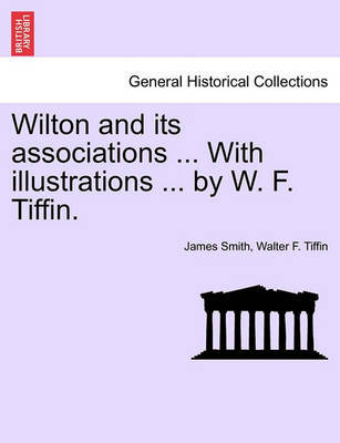 Wilton and Its Associations ... with Illustrations ... by W. F. Tiffin. by Walter F Tiffin