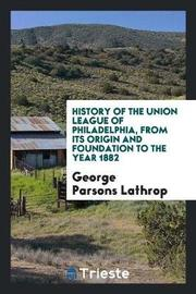 History of the Union League of Philadelphia, from Its Origin and Foundation to the Year 1882 by George Parsons Lathrop