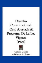 Derecho Constitucional: Orra Ajustada Al Programa de La Ley Vigente (1904) by Genaro Garcia