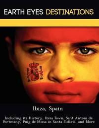 Ibiza, Spain: Including Its History, Ibiza Town, Sant Antoni de Portmany, Puig de Missa in Santa Eul RIA, and More by Sam Night