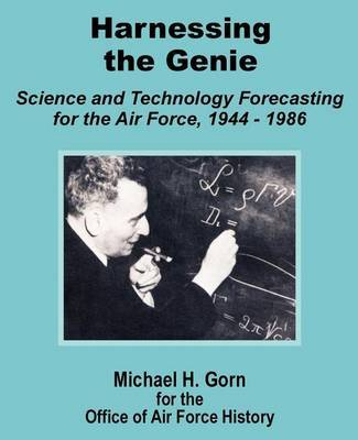 Harnessing the Genie: Science and Technology for the Air Force 1944 - 1986 by Research Associate Michael H Gorn (Smithsonian Institution, Washington DC)