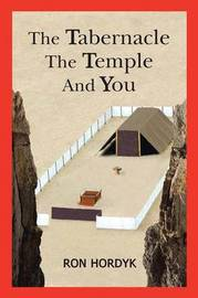 The Tabernacle the Temple and You by Ron Hordyk