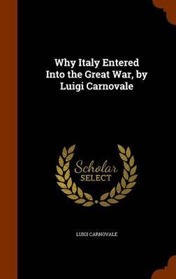 Why Italy Entered Into the Great War, by Luigi Carnovale by Luigi Carnovale