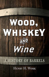 Wood, Whiskey and Wine by Henry H. Work