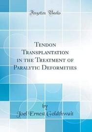 Tendon Transplantation in the Treatment of Paralytic Deformities (Classic Reprint) by Joel Ernest Goldthwait image