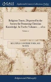 Religious Tracts, Dispersed by the Society for Promoting Christian Knowledge. in Twelve Volumes. ... of 12; Volume 10 by Multiple Contributors image