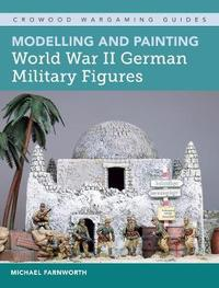 Modelling and Painting World War II German Military Figures by Michael M. Farnworth