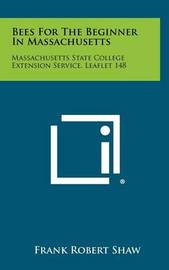 Bees for the Beginner in Massachusetts: Massachusetts State College Extension Service, Leaflet 148 by Frank Robert Shaw