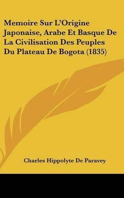 Memoire Sur L'Origine Japonaise, Arabe Et Basque de La Civilisation Des Peuples Du Plateau de Bogota (1835) by Charles Hippolyte De Paravey