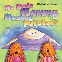 We Made Mommy Mashed Potatoes by Michael J Weber