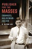 Publisher for the Masses, Emanuel Haldeman-Julius by R.Alton Lee