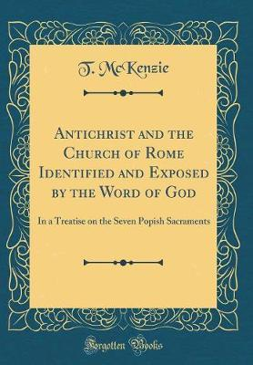 Antichrist and the Church of Rome Identified and Exposed by the Word of God by T McKenzie