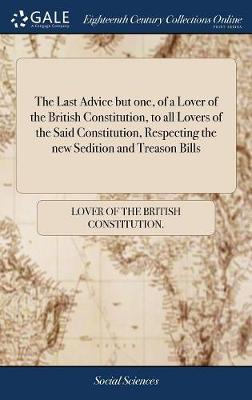 The Last Advice But One, of a Lover of the British Constitution, to All Lovers of the Said Constitution, Respecting the New Sedition and Treason Bills by Lover of the British Constitution