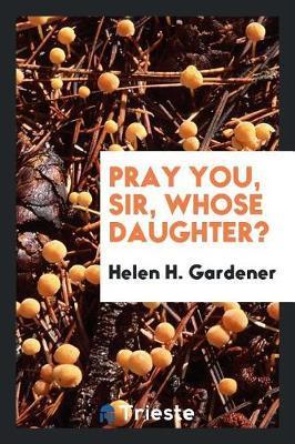 Pray You, Sir, Whose Daughter? by Helen H. Gardener