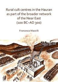 Rural Cult Centres in the Hauran as Part of a Broader Network of the Near East (100 BC-AD 300) by Francesca Mazzilli