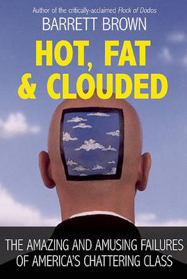 Hot, Fat, and Clouded: The Amazing and Amusing Failures of America's Chattering Class by Barret Brown image