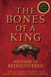 The Bones of a King - Richard III Rediscovered by The Grey Friars Research Team