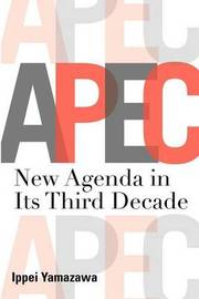 Asia-Pacific Economic Cooperation: New Agenda in Its Third Decade by Ippei Yamazawa