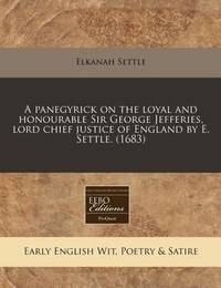 A Panegyrick on the Loyal and Honourable Sir George Jefferies, Lord Chief Justice of England by E. Settle. (1683) by Elkanah Settle