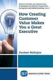 How Creating Customer Value Makes You a Great Executive by Gautam Mahajan