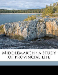 Middlemarch: A Study of Provincial Life Volume 1 by George Eliot