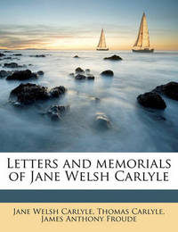 Letters and Memorials of Jane Welsh Carlyle Volume 3 by Jane Welsh Carlyle