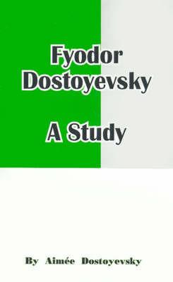 Fyodor Dostoyevsky: A Study by Aimee Dostoyevsky