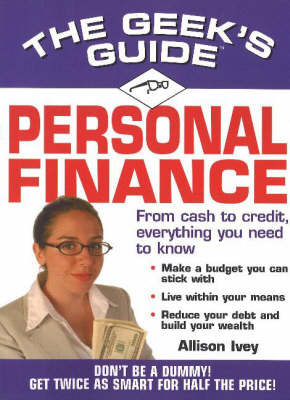 The Geek's Guide to Personal Finance: Don't be a Dummy, Get Smart Fast by Allison Ivey