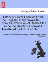 History of Oliver Cromwell and the English Commonwealth, from the Execution of Charles the First to the Death of Cromwell. Translated by A. R. Scoble. by Francois Pierre Guilaume Guizot