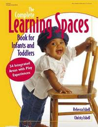 The Complete Learning Spaces Book for Infants and Toddlers by Rebecca T. Isbell image
