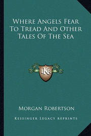 Where Angels Fear to Tread and Other Tales of the Sea Where Angels Fear to Tread and Other Tales of the Sea by Morgan Robertson