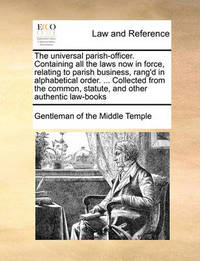 The Universal Parish-Officer. Containing All the Laws Now in Force, Relating to Parish Business, Rang'd in Alphabetical Order. ... Collected from the Common, Statute, and Other Authentic Law-Books by Gentleman Of the Middle Temple