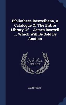 Bibliotheca Boswelliana, a Catalogue of the Entire Library of ... James Boswell ..., Which Will Be Sold by Auction by * Anonymous