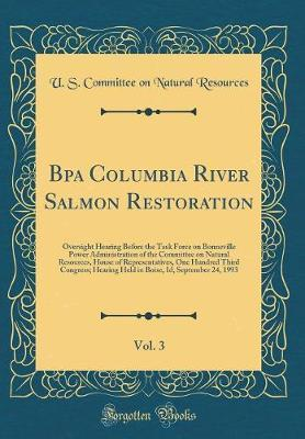 Bpa Columbia River Salmon Restoration, Vol. 3 by U S Committee on Natural Resources