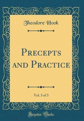 Precepts and Practice, Vol. 3 of 3 (Classic Reprint) by Theodore Hook