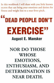 Dead People Don't Exercise: Nor Do Those Whose Emotions, Enthusiasm, and Determination is Near Death by August E. Mansker image